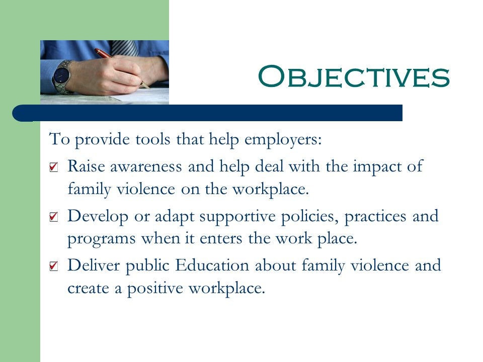 Objectives To provide tools that help employers: Raise awareness and help deal with the impact of family violence on the workplace.