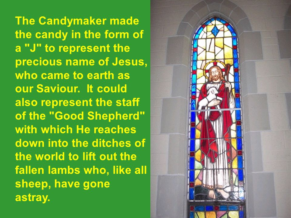 The Candymaker made the candy in the form of a J to represent the precious name of Jesus, who came to earth as our Saviour.