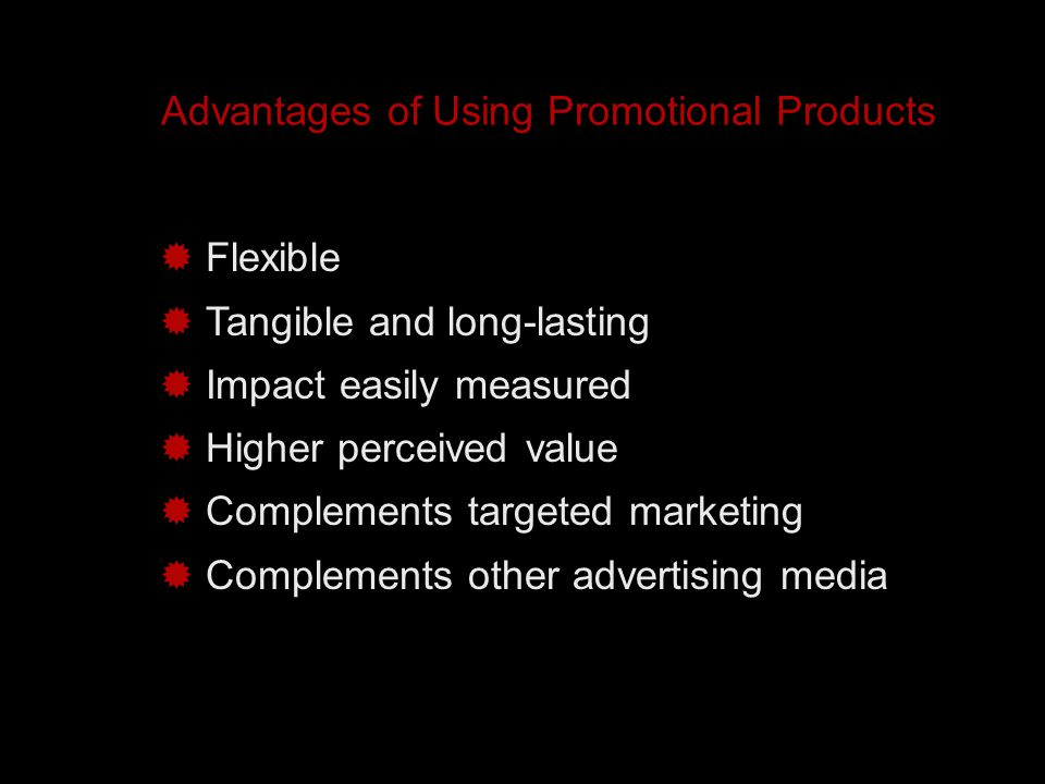 Advantages of Using Promotional Products  Flexible  Tangible and long-lasting  Impact easily measured  Higher perceived value  Complements targeted marketing  Complements other advertising media