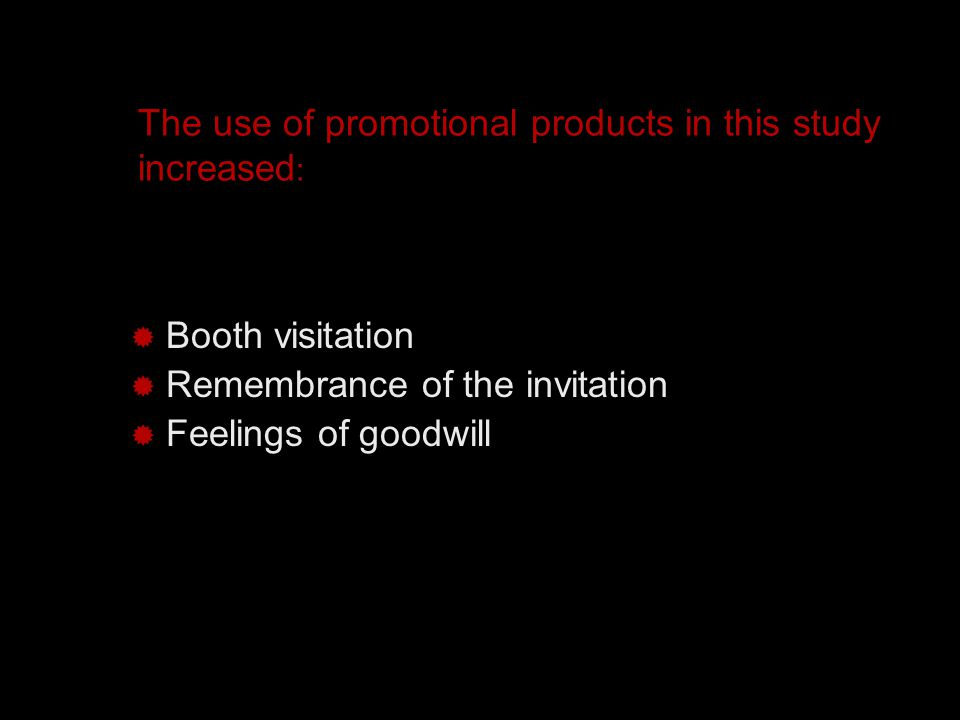 The use of promotional products in this study increased :  Booth visitation  Remembrance of the invitation  Feelings of goodwill