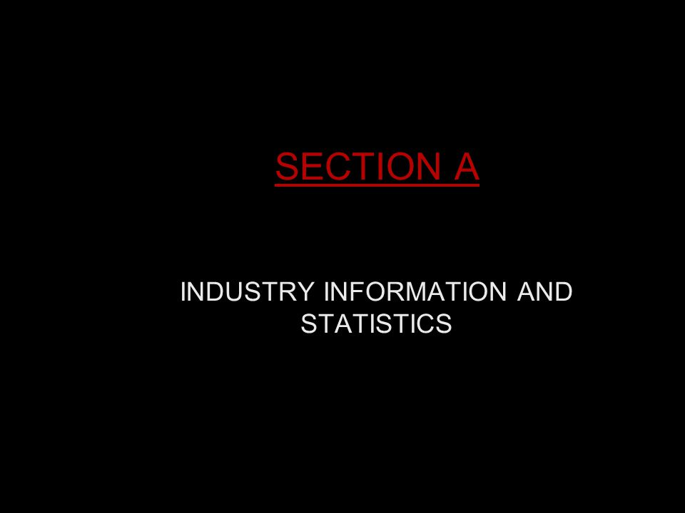 SECTION A INDUSTRY INFORMATION AND STATISTICS