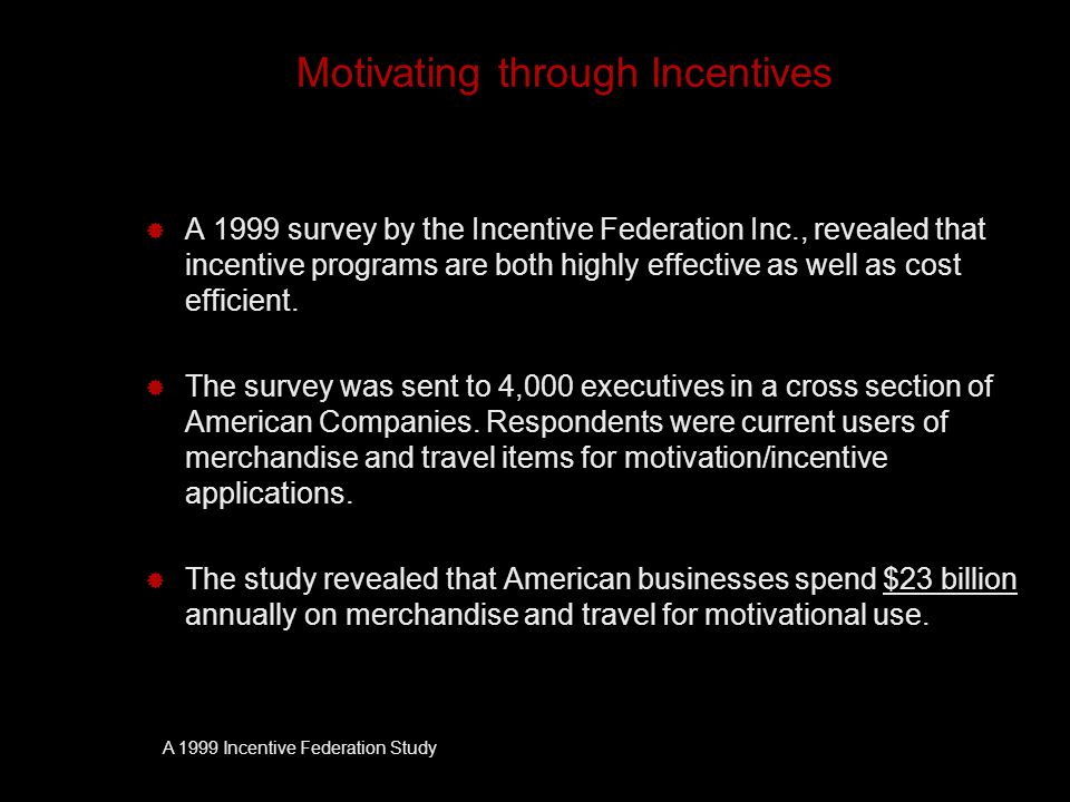 Motivating through Incentives  A 1999 survey by the Incentive Federation Inc., revealed that incentive programs are both highly effective as well as cost efficient.