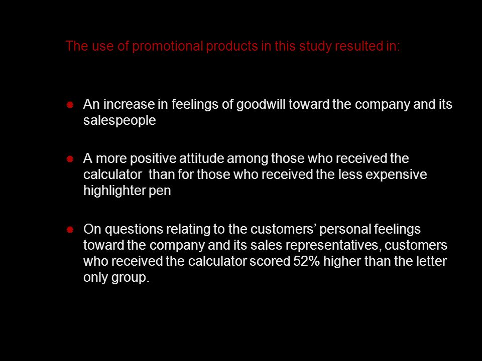 The use of promotional products in this study resulted in:  An increase in feelings of goodwill toward the company and its salespeople  A more positive attitude among those who received the calculator than for those who received the less expensive highlighter pen  On questions relating to the customers' personal feelings toward the company and its sales representatives, customers who received the calculator scored 52% higher than the letter only group.