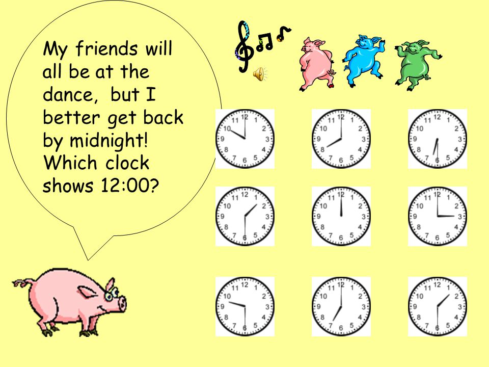My friends will all be at the dance, but I better get back by midnight! Which clock shows 12:00?
