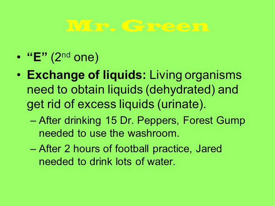 """Mr. Green """"E"""" (2 nd one) Exchange of liquids: Living organisms need to obtain liquids (dehydrated) and get rid of excess liquids (urinate). –After dri"""