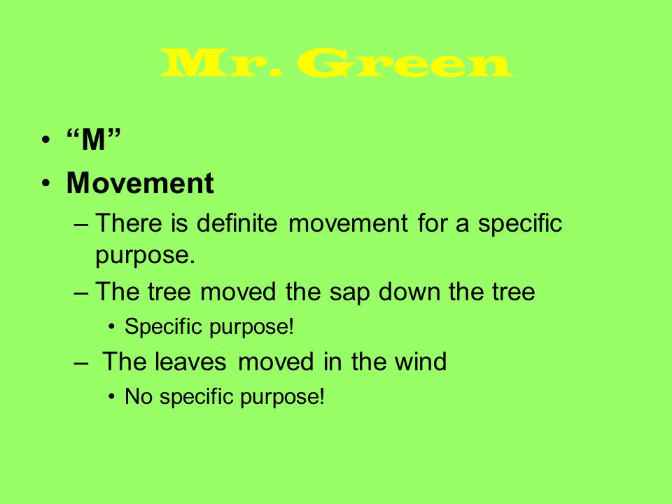 """Mr. Green """"M"""" Movement –There is definite movement for a specific purpose. –The tree moved the sap down the tree Specific purpose! – The leaves moved"""
