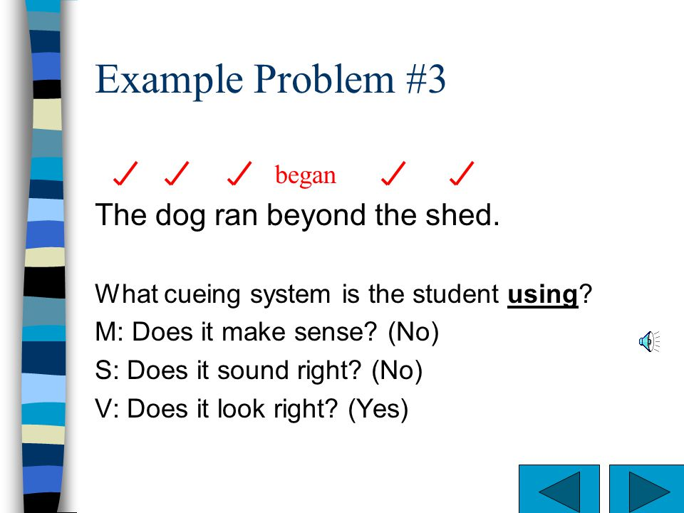 Example Problem #2 The dog ran beyond the shed. What cueing system is the student using? M: Does it make sense? (Yes) S: Does it sound right? (Yes) V: