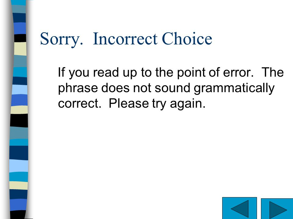 Sorry. Incorrect Choice. If you read up to the point of error. The phrase does not make sense. Please try again.