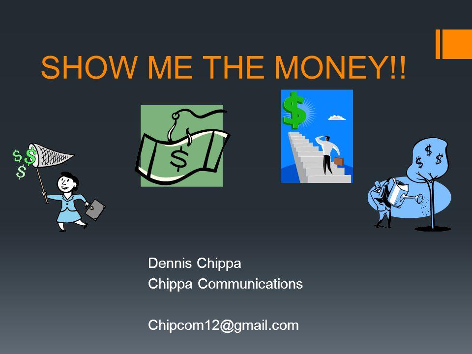 SHOW ME THE MONEY!! Dennis Chippa Chippa Communications Chipcom12@gmail.com