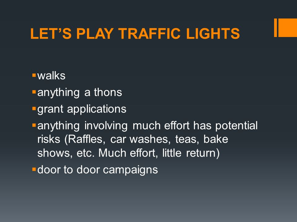 LET'S PLAY TRAFFIC LIGHTS  walks  anything a thons  grant applications  anything involving much effort has potential risks (Raffles, car washes, teas, bake shows, etc.
