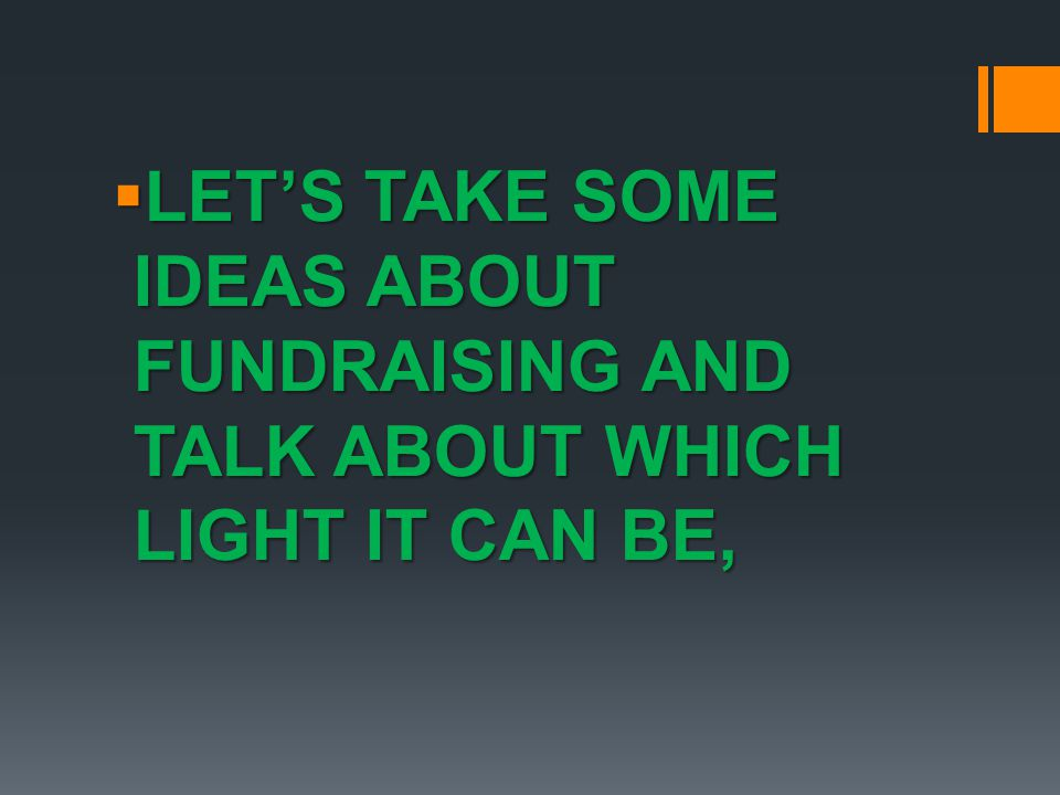 LET'S TAKE SOME IDEAS ABOUT FUNDRAISING AND TALK ABOUT WHICH LIGHT IT CAN BE,