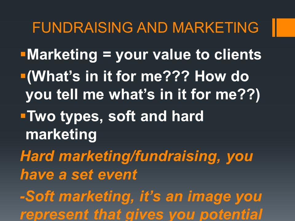 FUNDRAISING AND MARKETING  Marketing = your value to clients  (What's in it for me??.