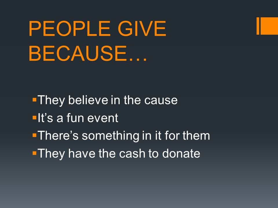 PEOPLE GIVE BECAUSE…  They believe in the cause  It's a fun event  There's something in it for them  They have the cash to donate