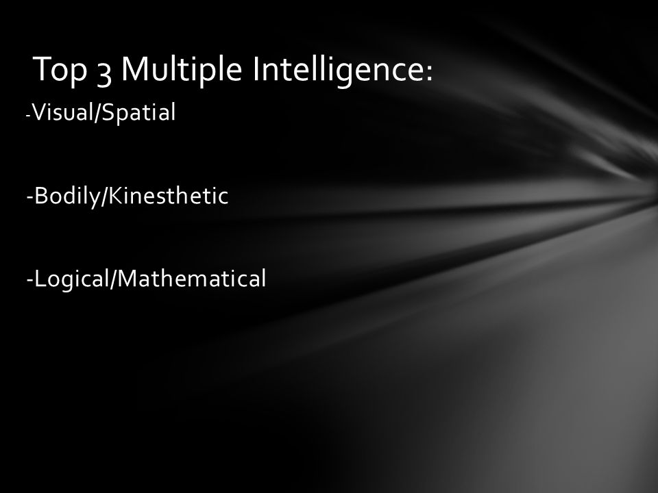 - Visual/Spatial -Bodily/Kinesthetic -Logical/Mathematical Top 3 Multiple Intelligence: