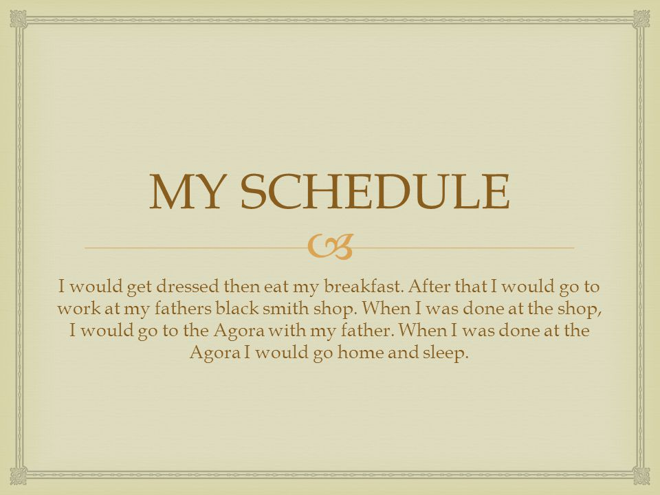  MY SCHEDULE I would get dressed then eat my breakfast. After that I would go to work at my fathers black smith shop. When I was done at the shop, I