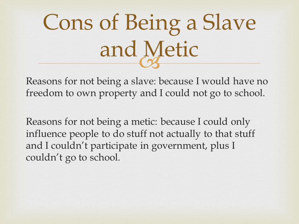  Reasons for not being a slave: because I would have no freedom to own property and I could not go to school. Reasons for not being a metic: because