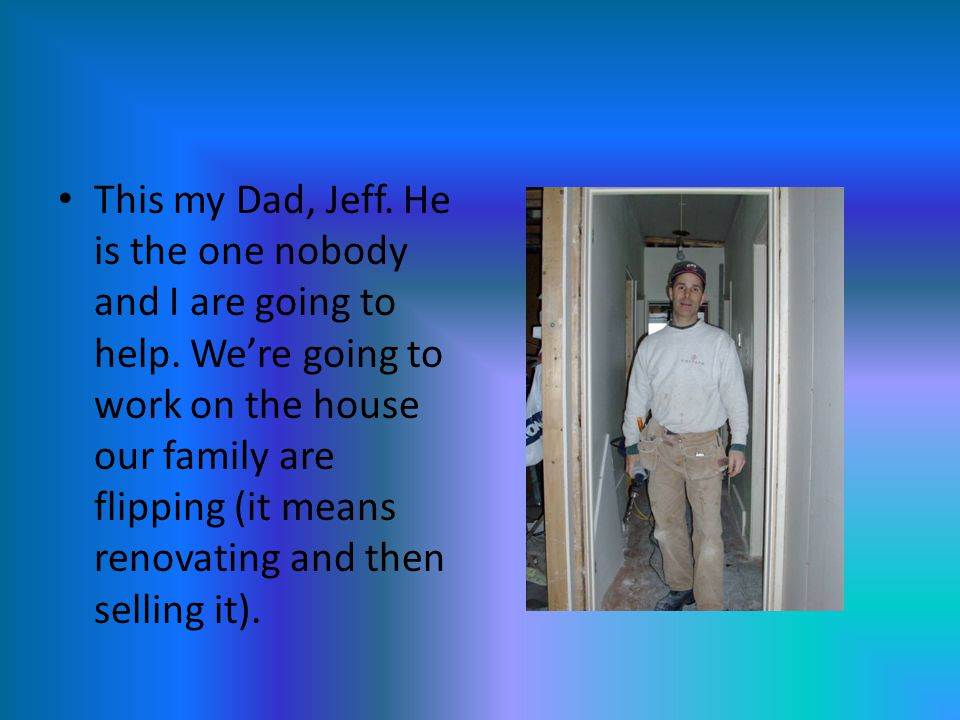 This my Dad, Jeff. He is the one nobody and I are going to help.