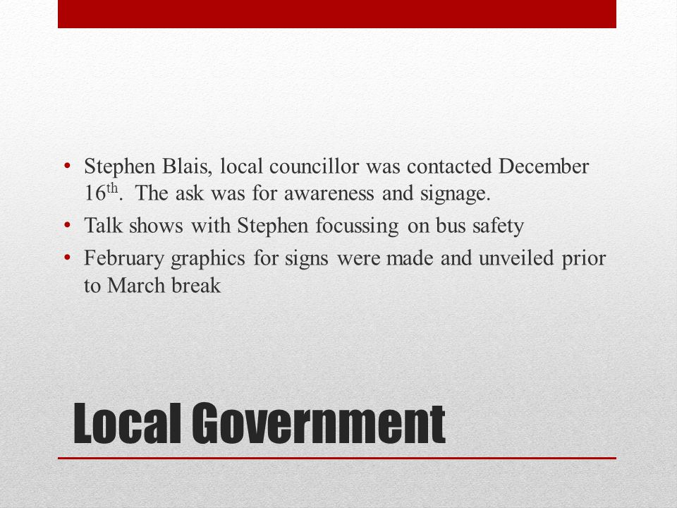 Local Government Stephen Blais, local councillor was contacted December 16 th. The ask was for awareness and signage. Talk shows with Stephen focussin