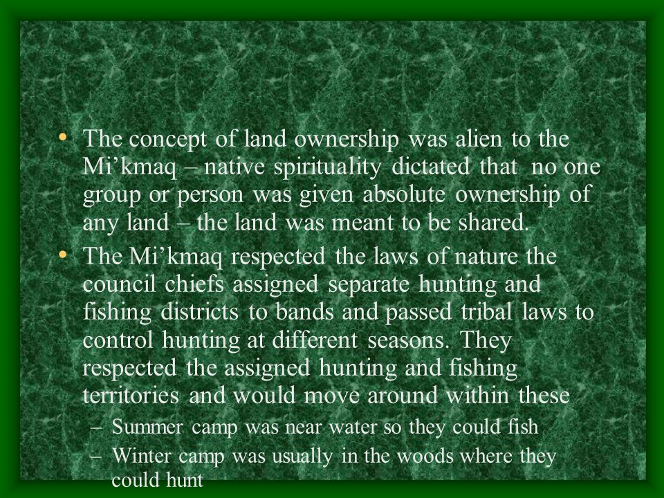 The concept of land ownership was alien to the Mi'kmaq – native spirituality dictated that no one group or person was given absolute ownership of any land – the land was meant to be shared.