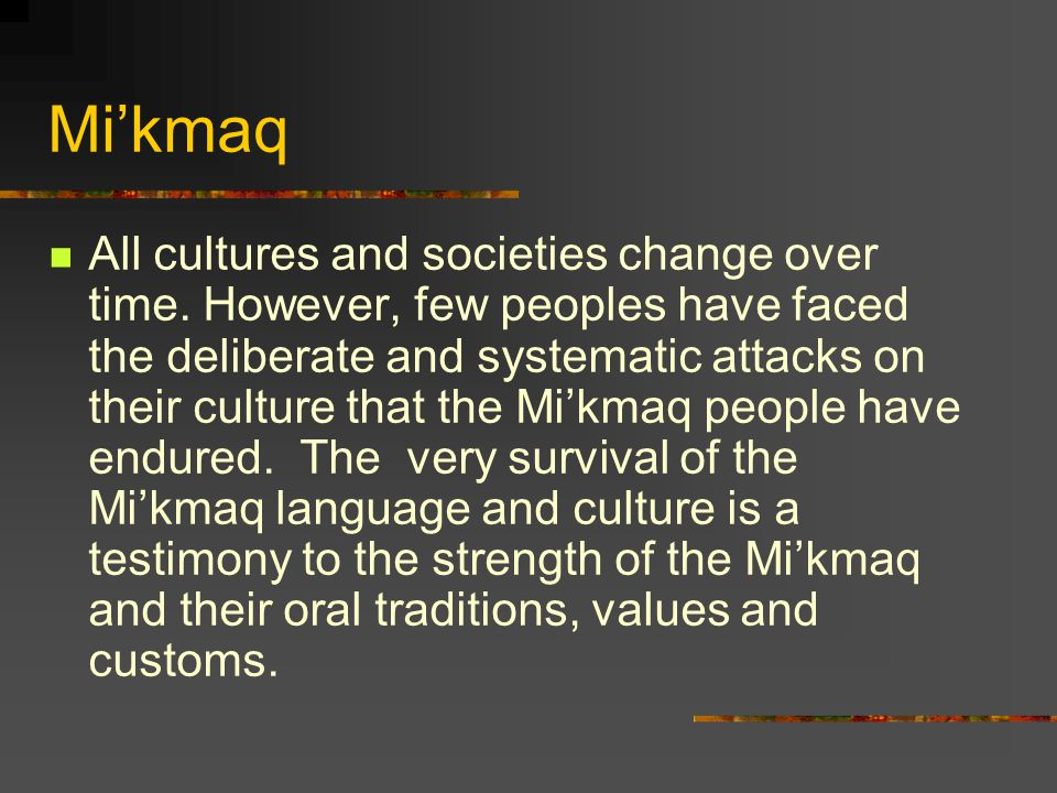 Mi'kmaq All cultures and societies change over time. However, few peoples have faced the deliberate and systematic attacks on their culture that the M