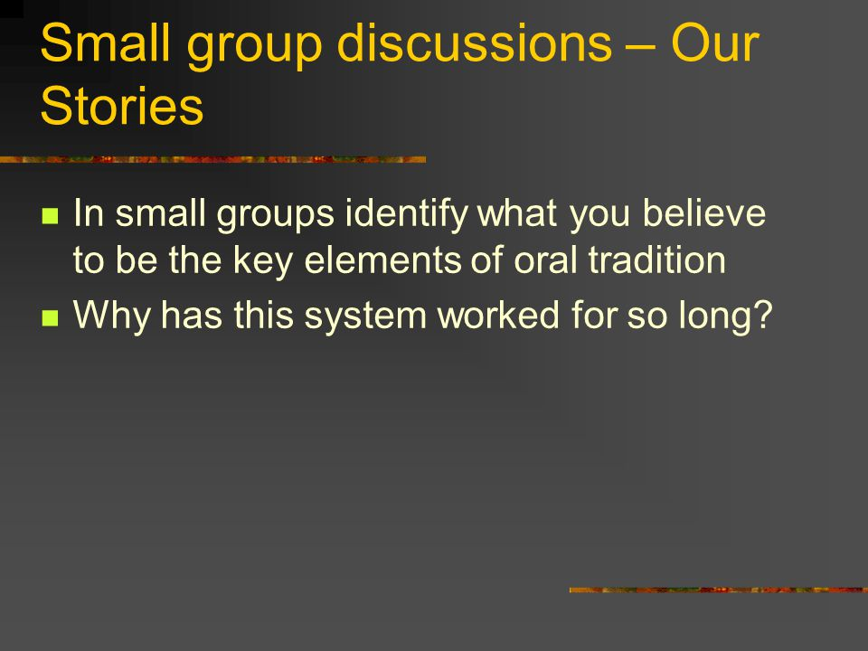Small group discussions – Our Stories In small groups identify what you believe to be the key elements of oral tradition Why has this system worked fo