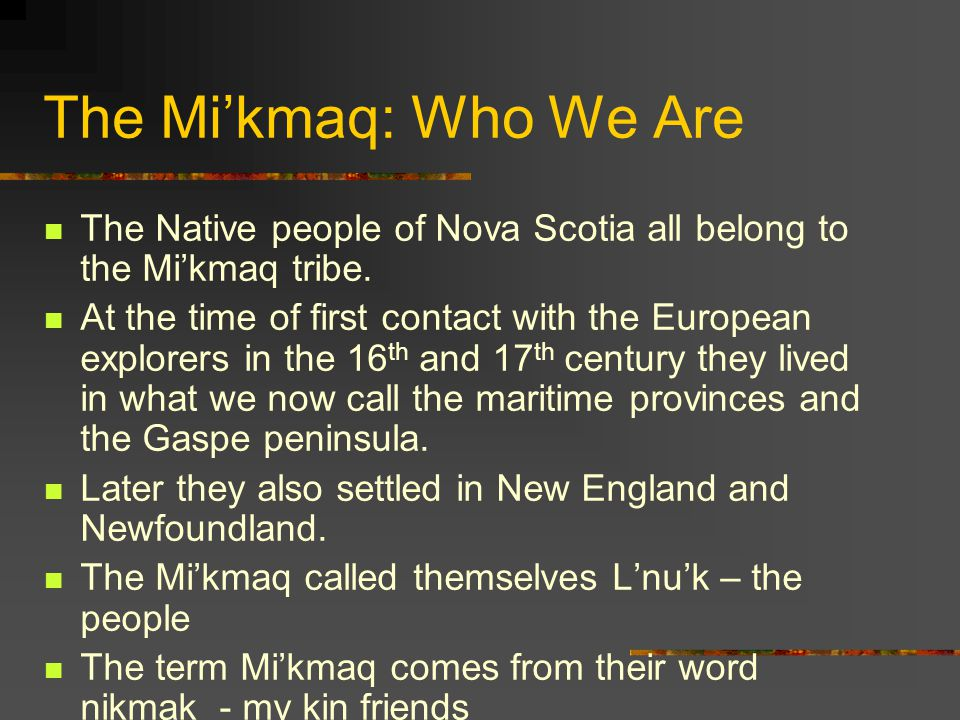 The Mi'kmaq: Who We Are The Native people of Nova Scotia all belong to the Mi'kmaq tribe. At the time of first contact with the European explorers in