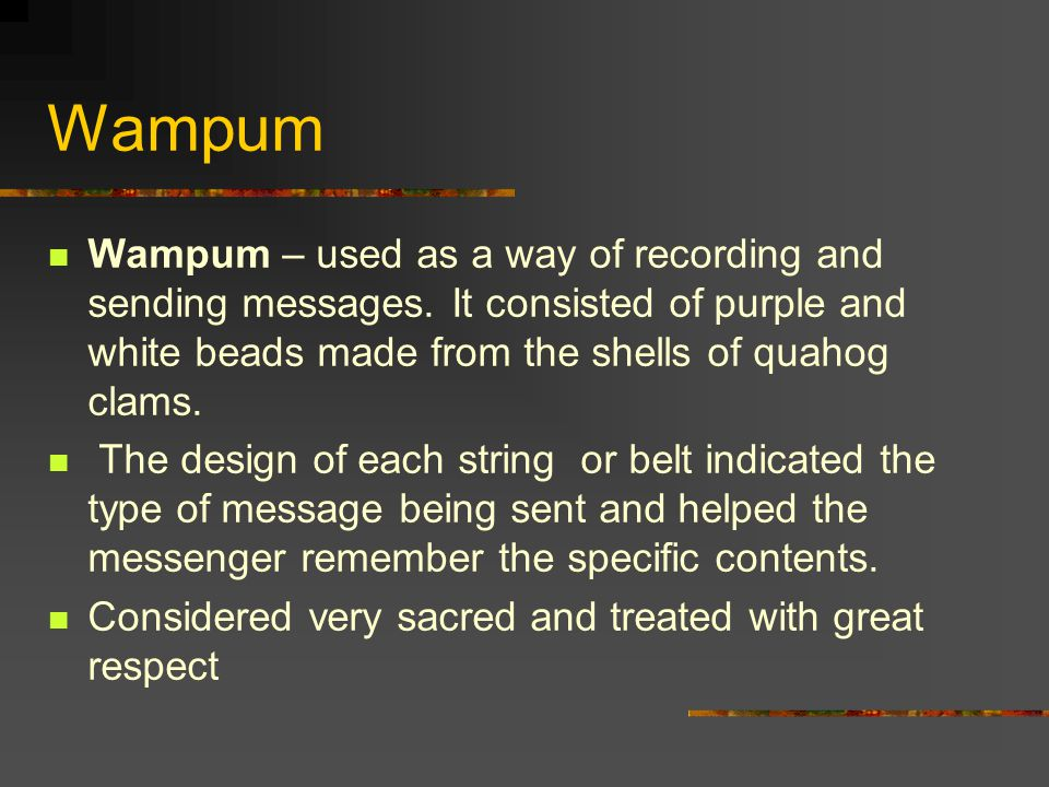 Wampum Wampum – used as a way of recording and sending messages. It consisted of purple and white beads made from the shells of quahog clams. The desi