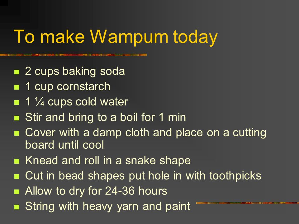 To make Wampum today 2 cups baking soda 1 cup cornstarch 1 ¼ cups cold water Stir and bring to a boil for 1 min Cover with a damp cloth and place on a