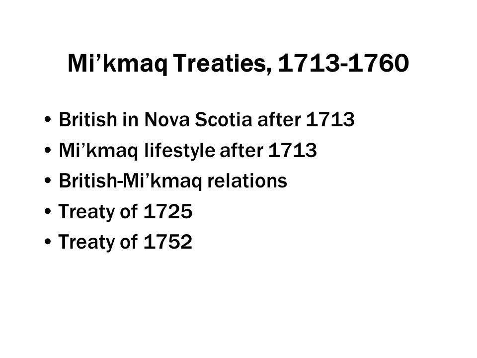 Mi'kmaq Treaties, 1713-1760 British in Nova Scotia after 1713 Mi'kmaq lifestyle after 1713 British-Mi'kmaq relations Treaty of 1725 Treaty of 1752