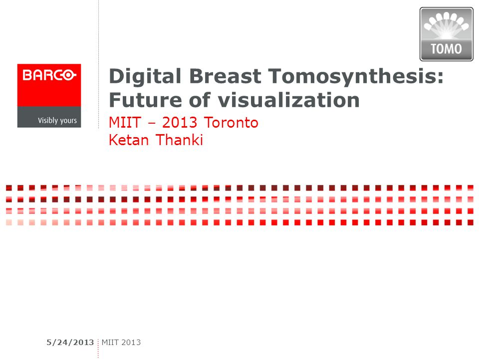 Digital Breast Tomosynthesis: Future of visualization MIIT – 2013 Toronto Ketan Thanki 5/24/2013MIIT 2013