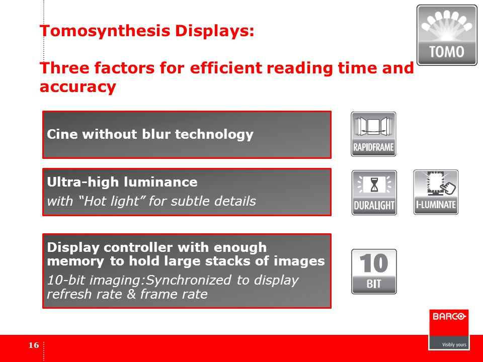 Tomosynthesis Displays: Three factors for efficient reading time and accuracy 16 Cine without blur technology Ultra-high luminance with Hot light for subtle details Display controller with enough memory to hold large stacks of images 10-bit imaging:Synchronized to display refresh rate & frame rate