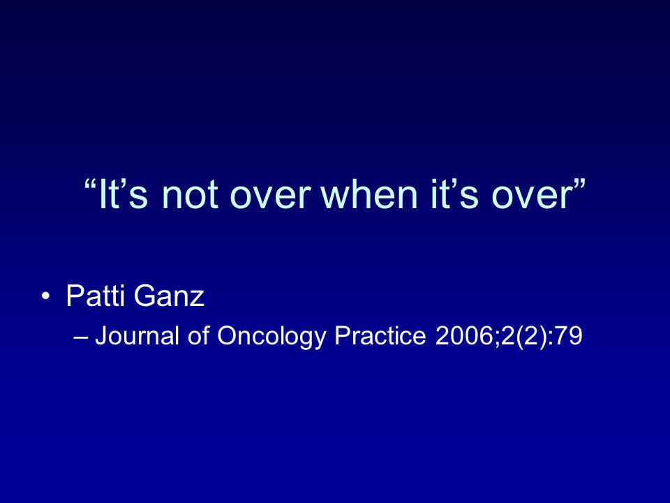 """It's not over when it's over"" Patti Ganz –Journal of Oncology Practice 2006;2(2):79"