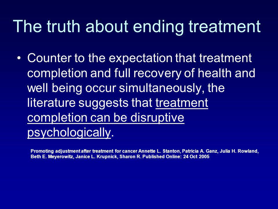 The truth about ending treatment Counter to the expectation that treatment completion and full recovery of health and well being occur simultaneously,