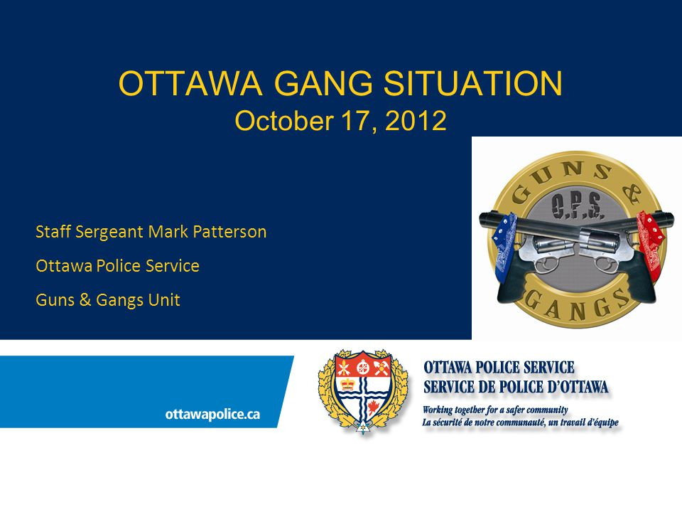 OTTAWA GANG SITUATION October 17, 2012 Staff Sergeant Mark Patterson Ottawa Police Service Guns & Gangs Unit