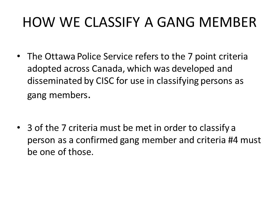 CISC criteria #1 - Reliable information that a person is a gang member #2 - Police officer observes person associating with known gang member(s) #3 - Person acknowledges gang membership #4 - Person is involved directly or indirectly in a gang motivated crime #5 - Court finds the person to be a gang member #6 - Person found to be displaying common or symbolic gang identification or paraphernalia (street-name, tattoos, colors,) #7 - Physical evidence, including photographs, documents, data or items of evidentiary value that speak to street gang membership, which are not outlined here