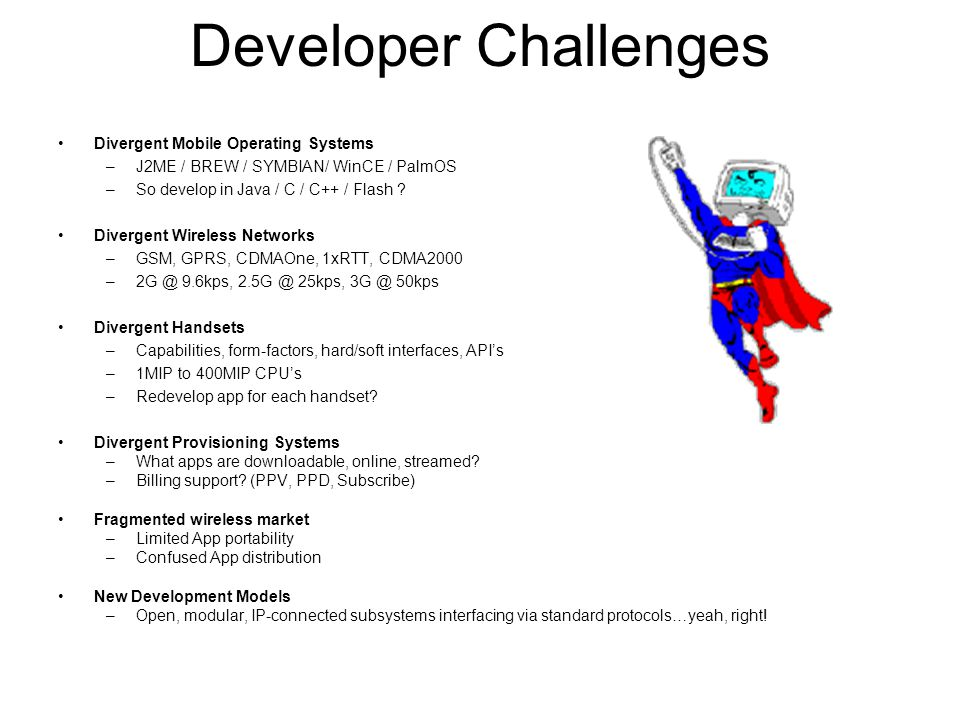 Developer Challenges Divergent Mobile Operating Systems –J2ME / BREW / SYMBIAN/ WinCE / PalmOS –So develop in Java / C / C++ / Flash .
