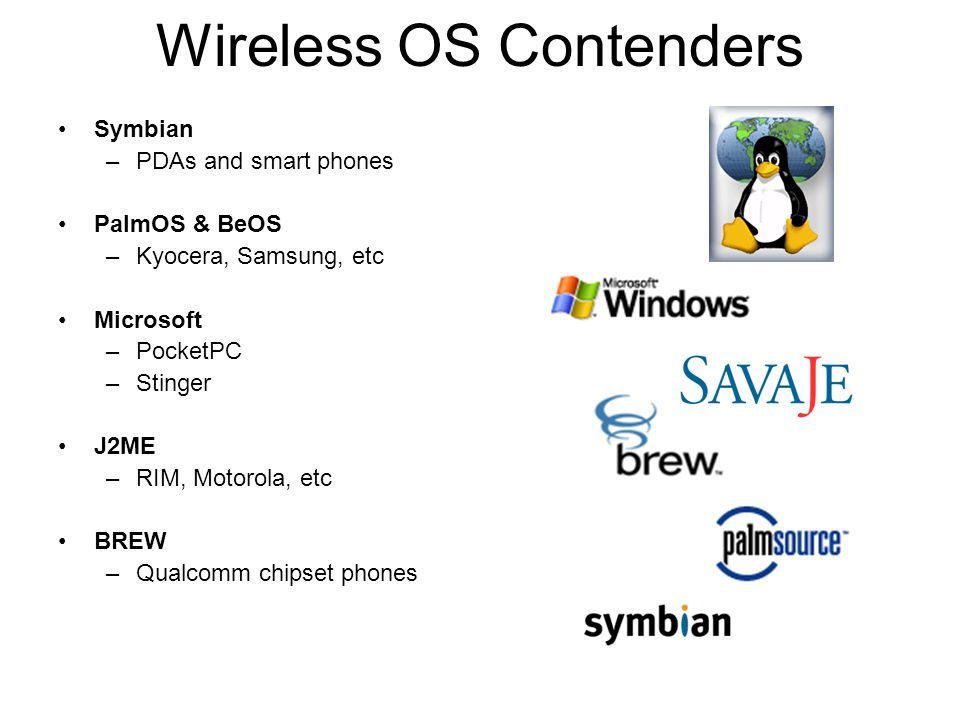 Wireless OS Contenders Symbian –PDAs and smart phones PalmOS & BeOS –Kyocera, Samsung, etc Microsoft –PocketPC –Stinger J2ME –RIM, Motorola, etc BREW –Qualcomm chipset phones