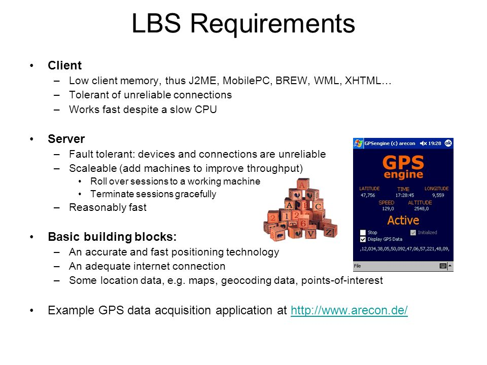 LBS Requirements Client –Low client memory, thus J2ME, MobilePC, BREW, WML, XHTML… –Tolerant of unreliable connections –Works fast despite a slow CPU Server –Fault tolerant: devices and connections are unreliable –Scaleable (add machines to improve throughput) Roll over sessions to a working machine Terminate sessions gracefully –Reasonably fast Basic building blocks: –An accurate and fast positioning technology –An adequate internet connection –Some location data, e.g.