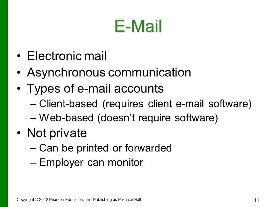 E-Mail Electronic mail Asynchronous communication Types of e-mail accounts – –Client-based (requires client e-mail software) – –Web-based (doesn't require software) Not private – –Can be printed or forwarded – –Employer can monitor Copyright © 2012 Pearson Education, Inc.