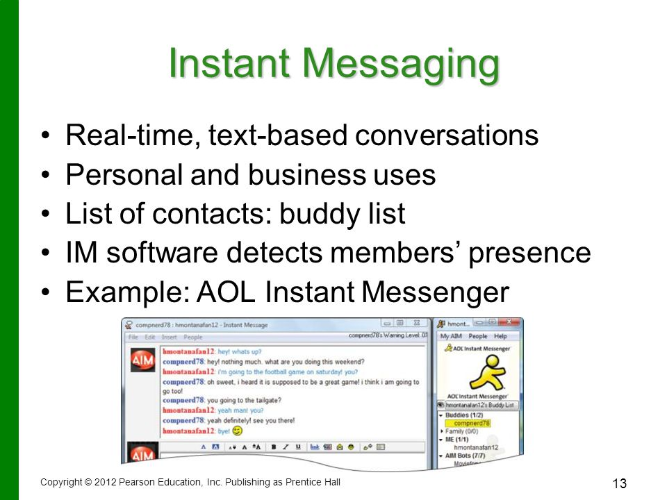 Instant Messaging Real-time, text-based conversations Personal and business uses List of contacts: buddy list IM software detects members' presence Example: AOL Instant Messenger Copyright © 2012 Pearson Education, Inc.