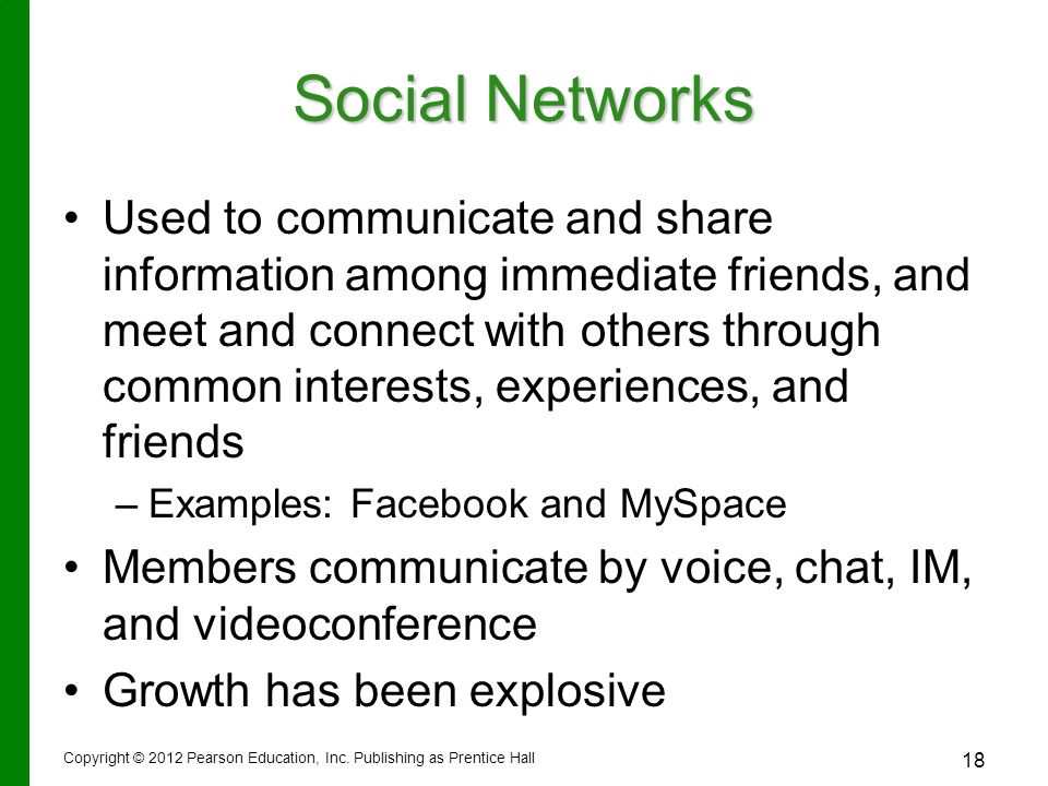 Social Networks Used to communicate and share information among immediate friends, and meet and connect with others through common interests, experiences, and friends – –Examples: Facebook and MySpace Members communicate by voice, chat, IM, and videoconference Growth has been explosive Copyright © 2012 Pearson Education, Inc.