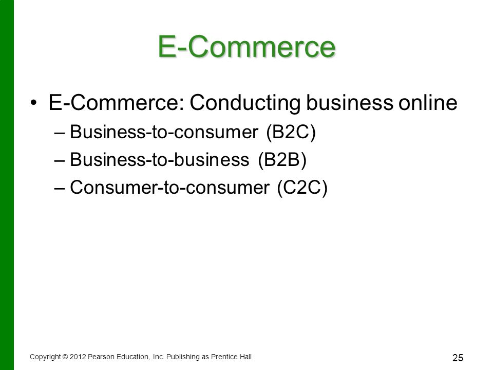 E-Commerce E-Commerce: Conducting business online – –Business-to-consumer (B2C) – –Business-to-business (B2B) – –Consumer-to-consumer (C2C) Copyright © 2012 Pearson Education, Inc.