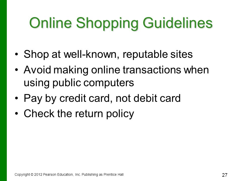 Online Shopping Guidelines Shop at well-known, reputable sites Avoid making online transactions when using public computers Pay by credit card, not debit card Check the return policy Copyright © 2012 Pearson Education, Inc.