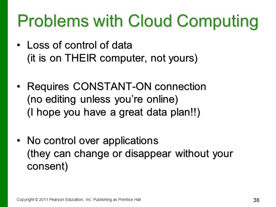 Problems with Cloud Computing Loss of control of data (it is on THEIR computer, not yours)Loss of control of data (it is on THEIR computer, not yours) Requires CONSTANT-ON connection (no editing unless you're online) (I hope you have a great data plan!!)Requires CONSTANT-ON connection (no editing unless you're online) (I hope you have a great data plan!!) No control over applications (they can change or disappear without your consent)No control over applications (they can change or disappear without your consent) Copyright © 2011 Pearson Education, Inc.