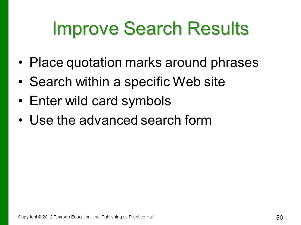 Improve Search Results Place quotation marks around phrases Search within a specific Web site Enter wild card symbols Use the advanced search form Copyright © 2012 Pearson Education, Inc.
