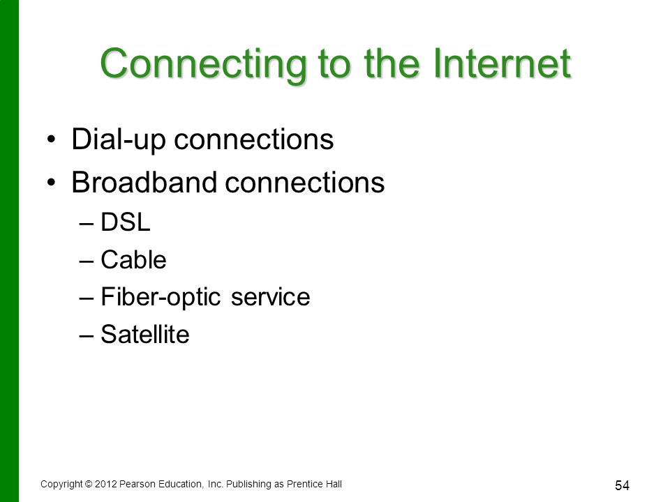 Connecting to the Internet Dial-up connections Broadband connections – –DSL – –Cable – –Fiber-optic service – –Satellite Copyright © 2012 Pearson Education, Inc.