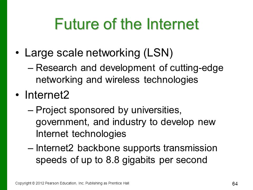 Future of the Internet Large scale networking (LSN) – –Research and development of cutting-edge networking and wireless technologies Internet2 – –Project sponsored by universities, government, and industry to develop new Internet technologies – –Internet2 backbone supports transmission speeds of up to 8.8 gigabits per second Copyright © 2012 Pearson Education, Inc.