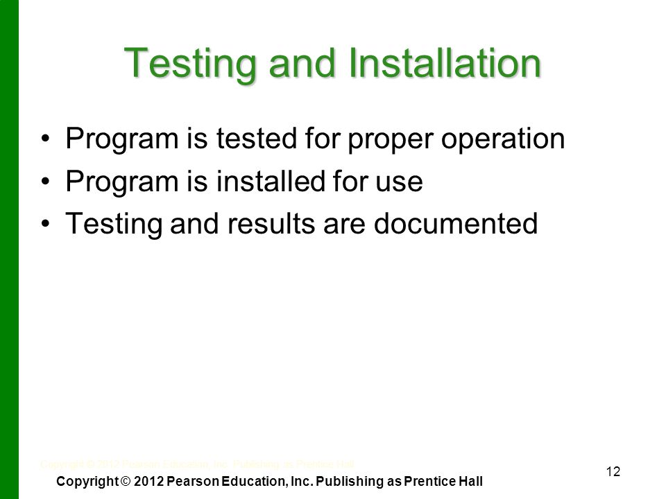 12 Testing and Installation Program is tested for proper operation Program is installed for use Testing and results are documented Copyright © 2012 Pearson Education, Inc.