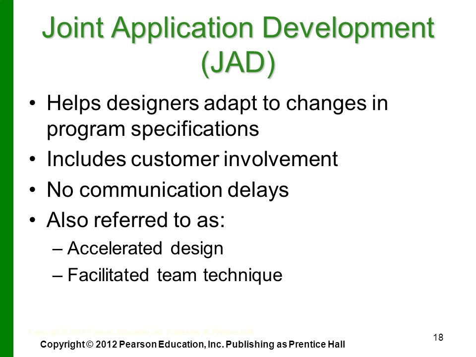 Joint Application Development (JAD) Helps designers adapt to changes in program specifications Includes customer involvement No communication delays Also referred to as: – –Accelerated design – –Facilitated team technique 18 Copyright © 2012 Pearson Education, Inc.