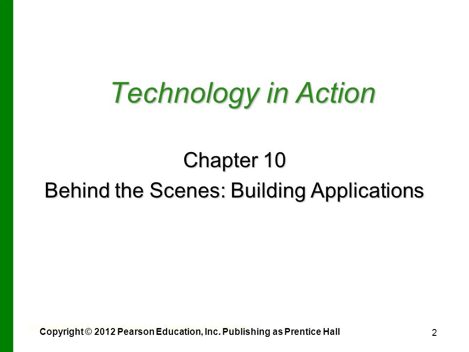 2 Technology in Action Chapter 10 Behind the Scenes: Building Applications Copyright © 2012 Pearson Education, Inc.
